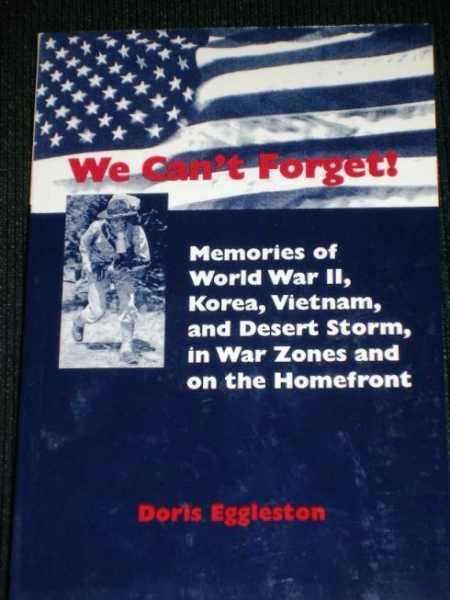 Image for We Can't Forget!  Memories of World War II, Korea, Vietnam, and Desert Storm, in War Zones and on the Homefront